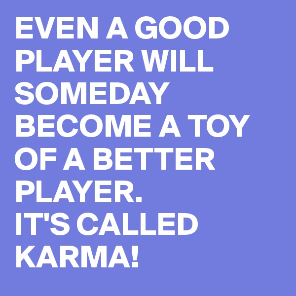 EVEN A GOOD PLAYER WILL SOMEDAY BECOME A TOY OF A BETTER PLAYER. IT'S CALLED KARMA!