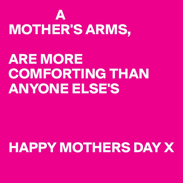 A MOTHER'S ARMS,  ARE MORE COMFORTING THAN  ANYONE ELSE'S     HAPPY MOTHERS DAY X