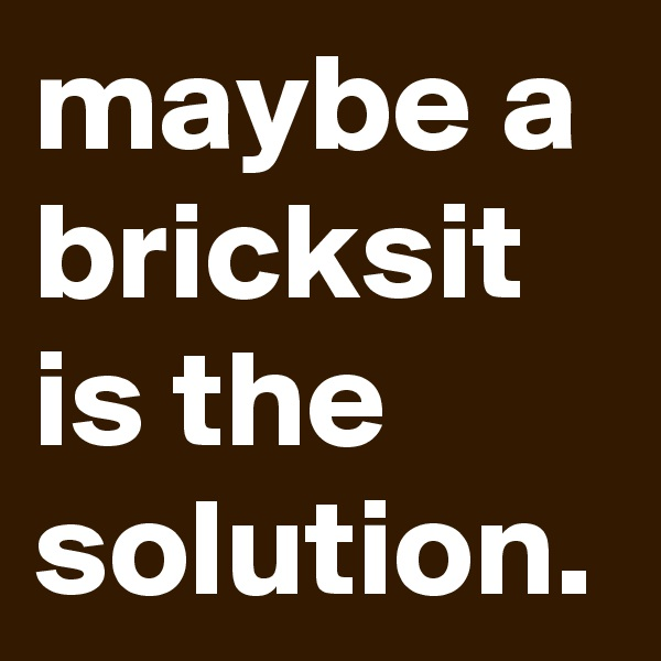 maybe a bricksit is the solution.