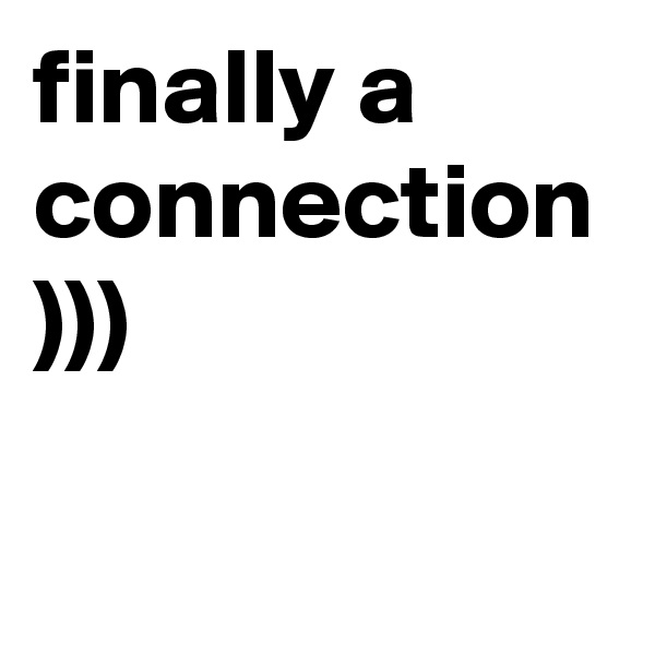 finally a connection )))