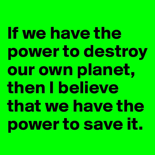If we have the power to destroy our own planet, then I believe that we have the power to save it.