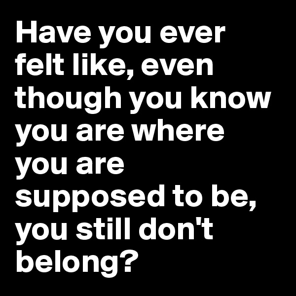 Have you ever felt like, even though you know you are where you are supposed to be, you still don't belong?