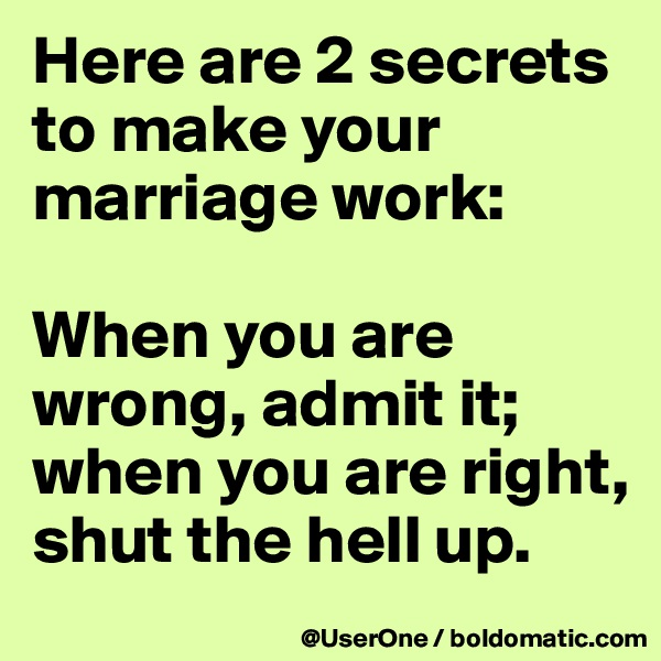 Here are 2 secrets to make your marriage work:  When you are wrong, admit it; when you are right, shut the hell up.