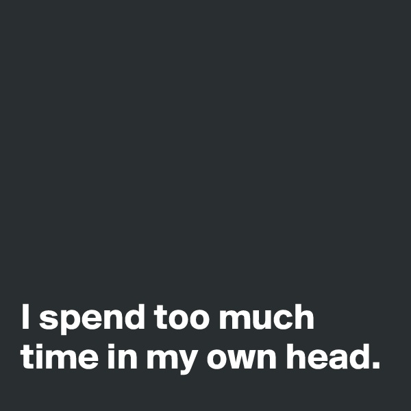 I spend too much time in my own head.