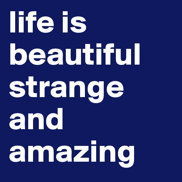 life is beautiful strange and amazing
