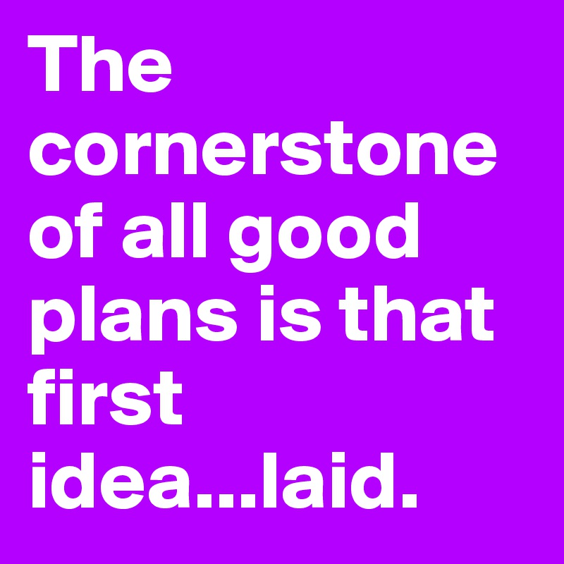 The cornerstone of all good plans is that first idea...laid.