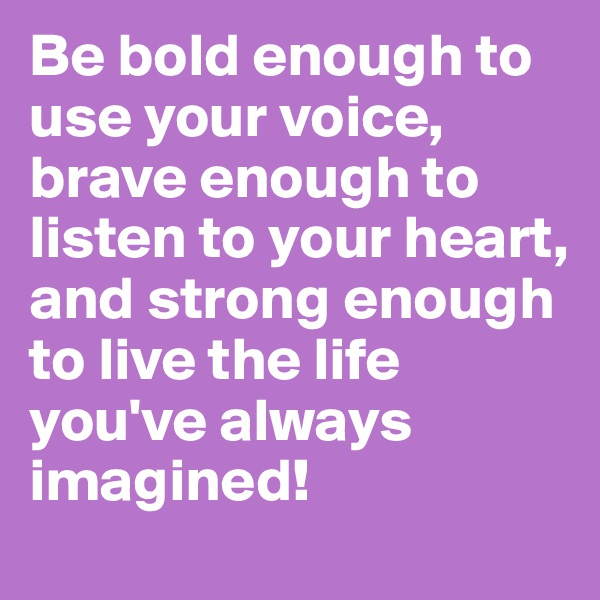 Be bold enough to use your voice,  brave enough to listen to your heart, and strong enough to live the life you've always imagined!