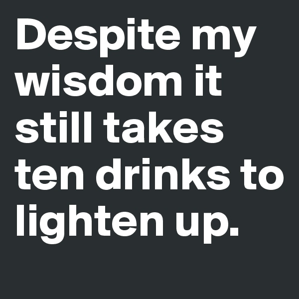 Despite my wisdom it still takes ten drinks to lighten up.