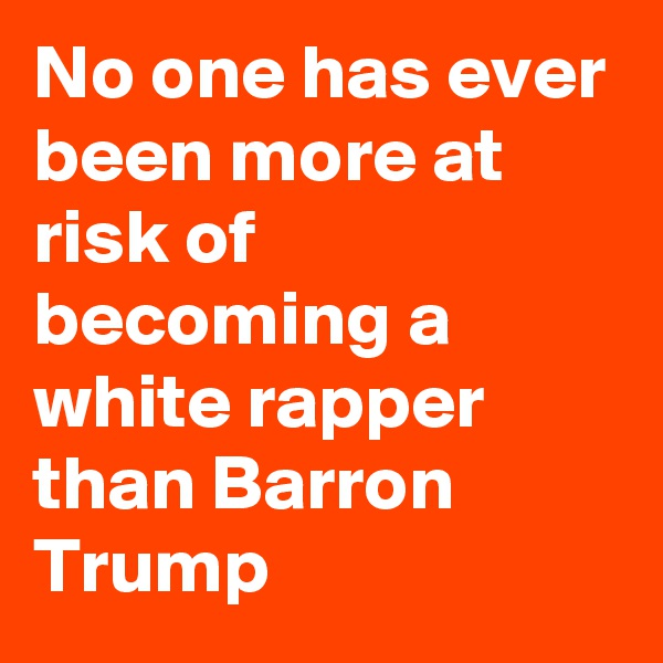No one has ever been more at risk of becoming a white rapper than Barron Trump