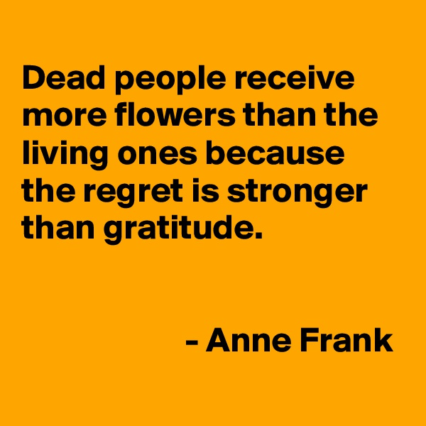 Dead people receive more flowers than the living ones because the regret is stronger than gratitude.                          - Anne Frank