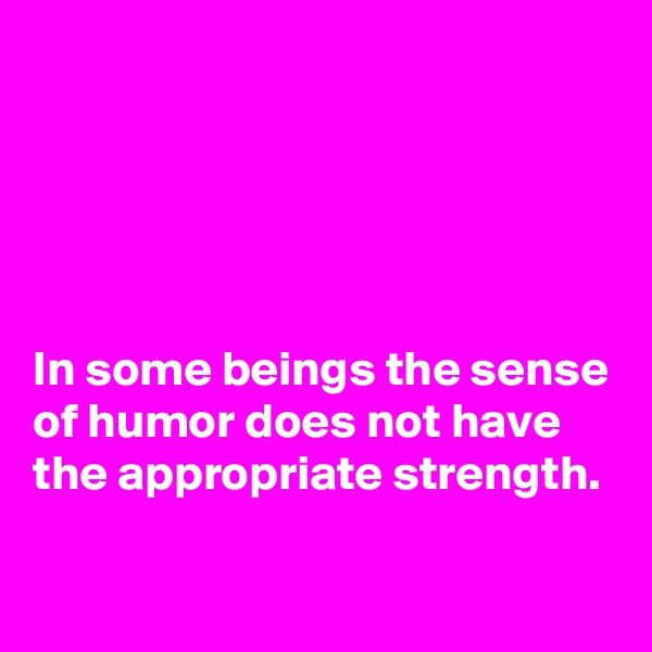In some beings the sense of humor does not have the appropriate strength.