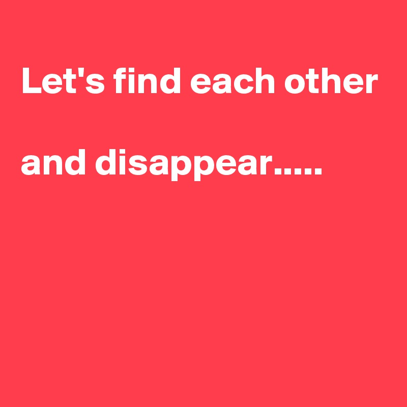Let's find each other  and disappear.....
