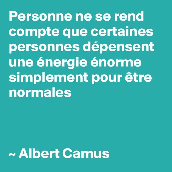 Personne ne se rend compte que certaines personnes dépensent une énergie énorme simplement pour être normales    ~ Albert Camus