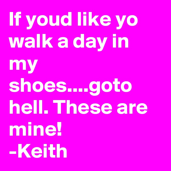 If youd like yo walk a day in my shoes....goto hell. These are mine! -Keith