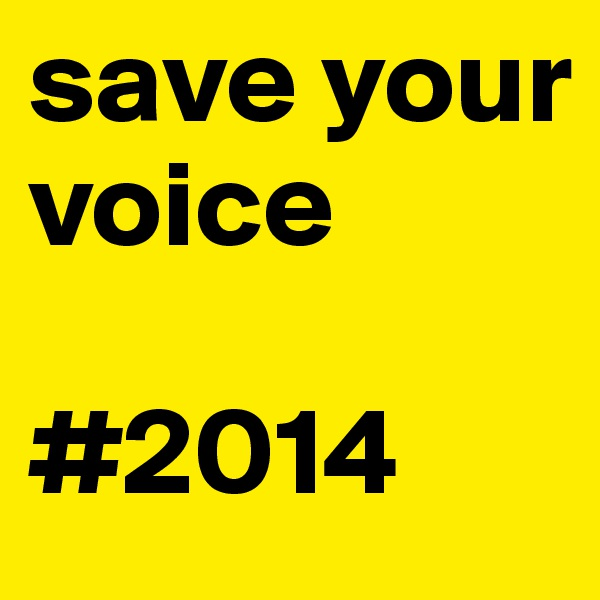 save your voice  #2014