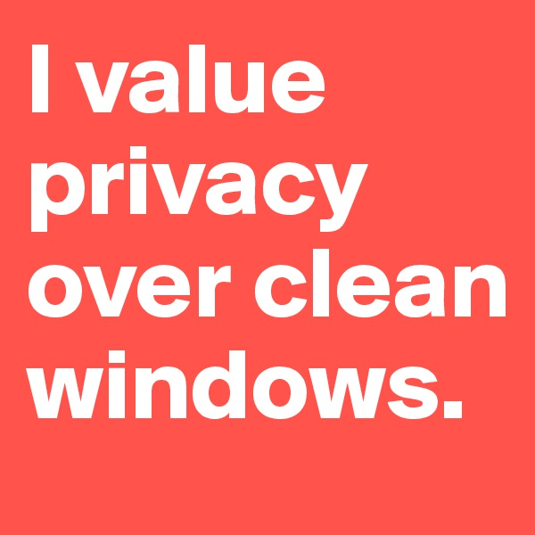 I value privacy over clean windows.