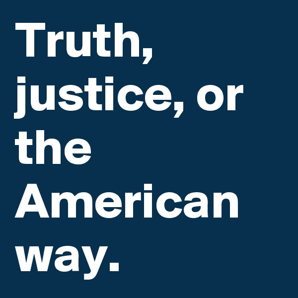 Truth, justice, or the American way.