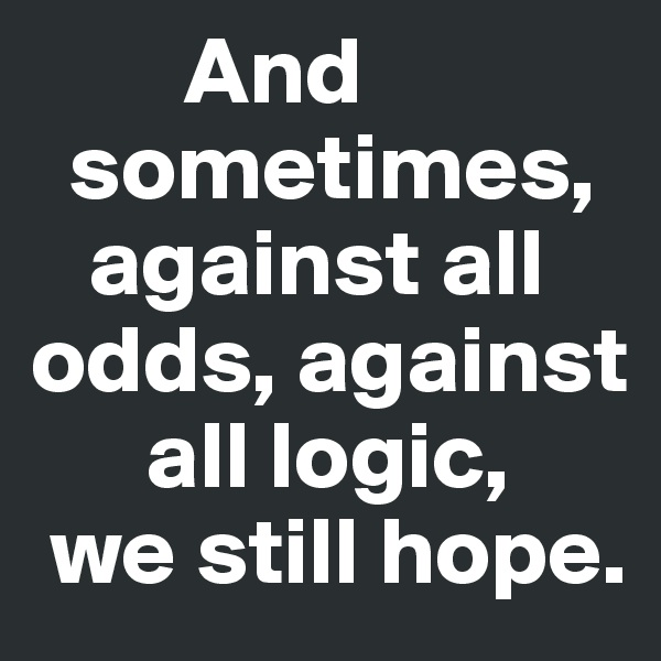 And    sometimes,    against all  odds, against        all logic,  we still hope.