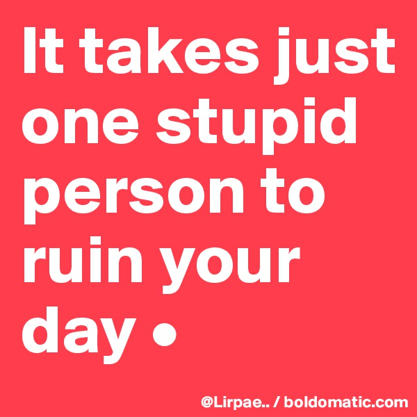 It takes just one stupid person to ruin your day •
