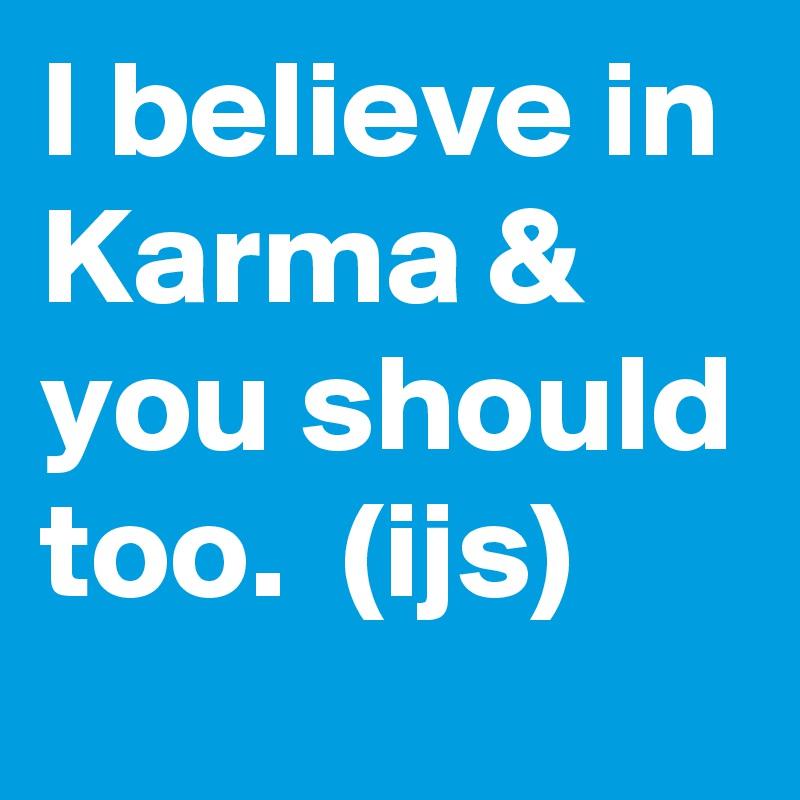 I believe in Karma & you should too.  (ijs)