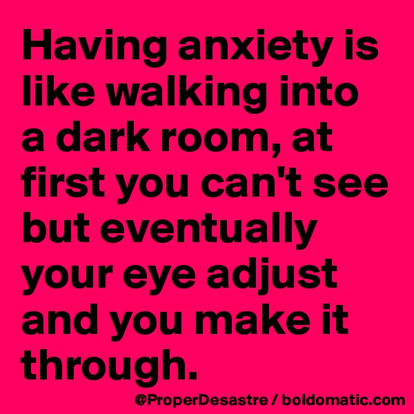 Having anxiety is like walking into a dark room, at first you can't see but eventually your eye adjust and you make it through.