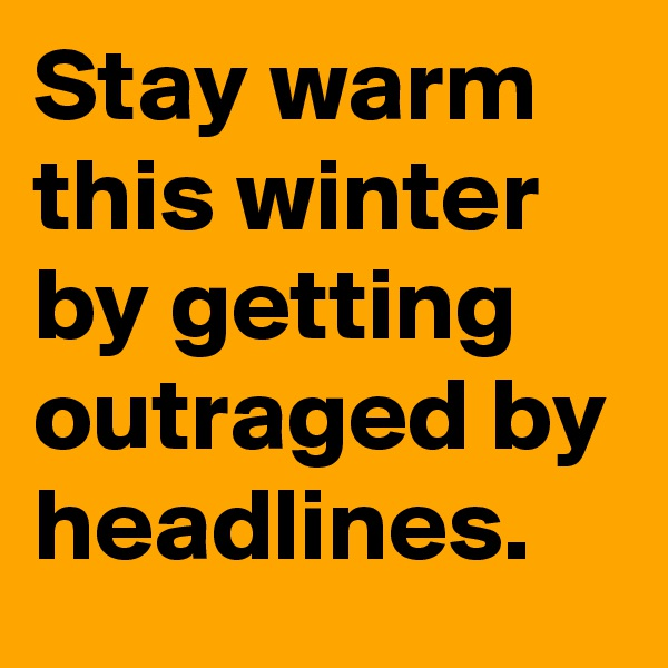 Stay warm this winter by getting outraged by headlines.
