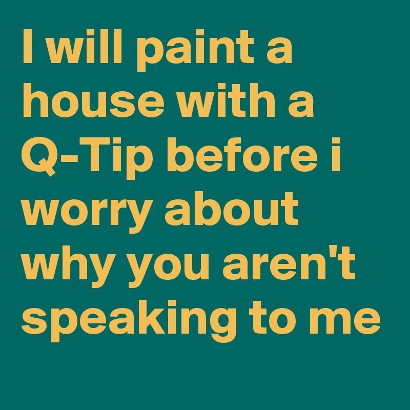 I will paint a house with a Q-Tip before i worry about why you aren't speaking to me