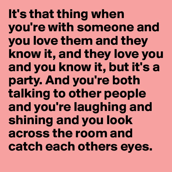 It's that thing when you're with someone and you love them and they know it, and they love you and you know it, but it's a party. And you're both talking to other people and you're laughing and shining and you look across the room and catch each others eyes.