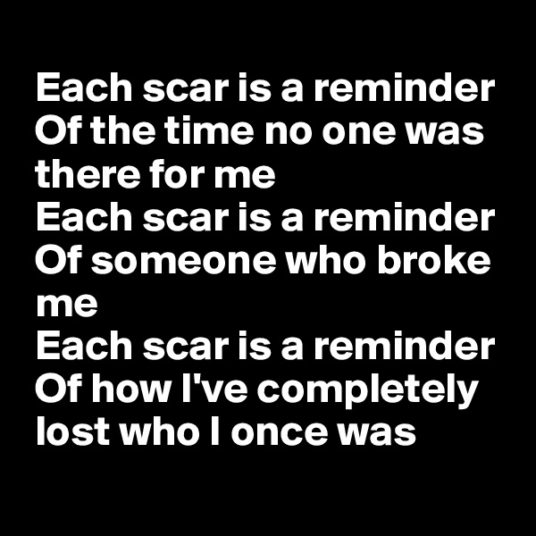 Each scar is a reminder  Of the time no one was  there for me  Each scar is a reminder  Of someone who broke  me  Each scar is a reminder  Of how I've completely  lost who I once was