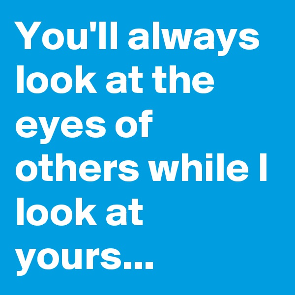 You'll always look at the eyes of others while I look at yours...