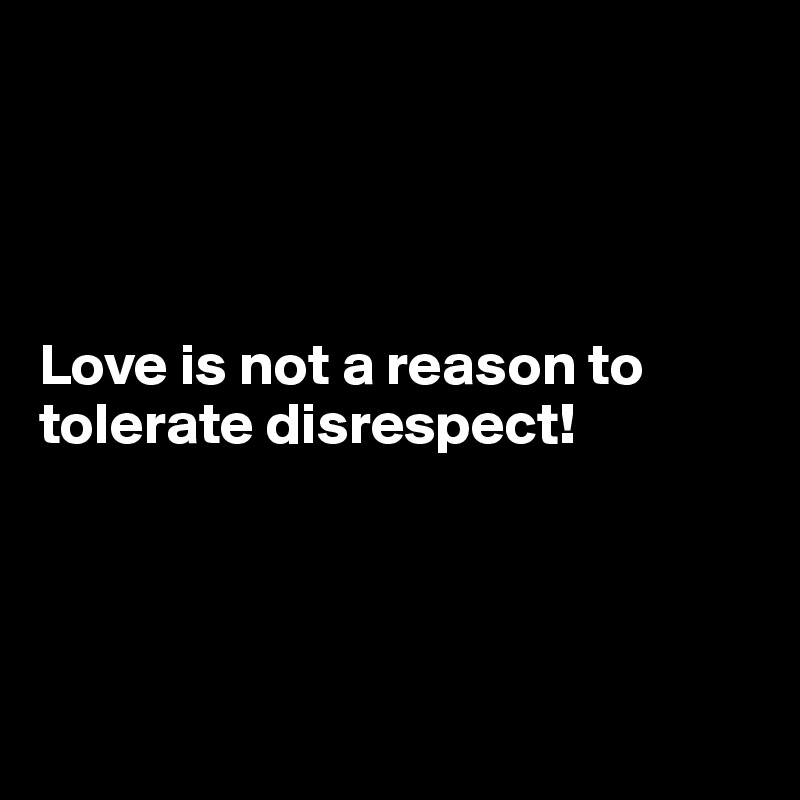 Love is not a reason to tolerate disrespect!