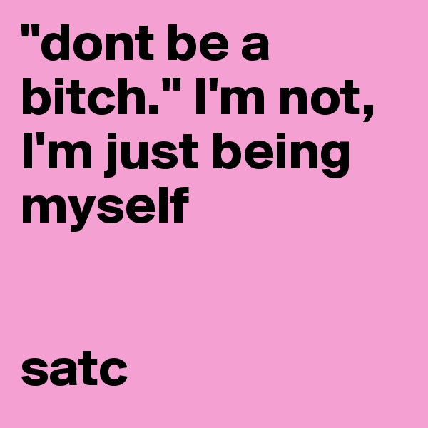 """""""dont be a bitch."""" I'm not, I'm just being myself   satc"""