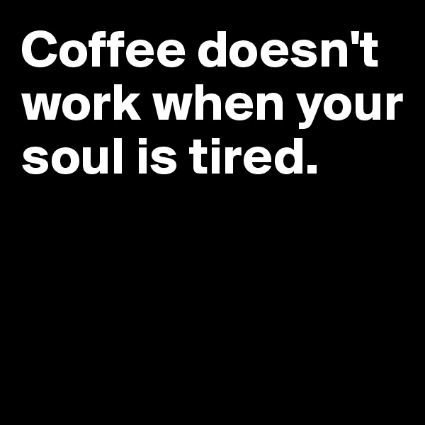 Coffee doesn't work when your soul is tired.