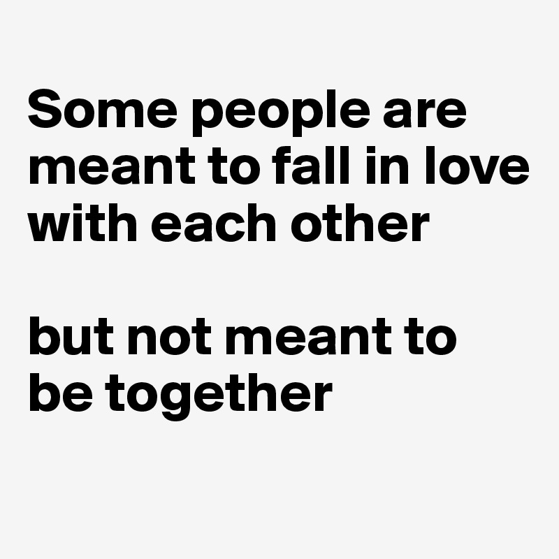 Some people are meant to fall in love with each other   but not meant to be together