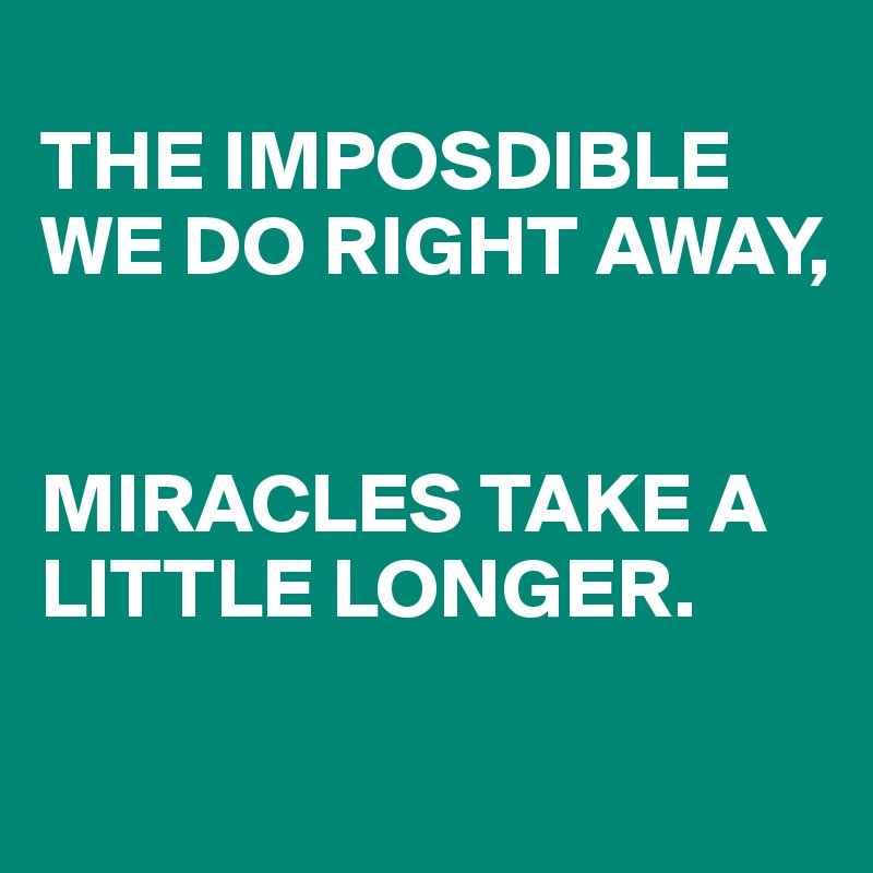 THE IMPOSDIBLE WE DO RIGHT AWAY,   MIRACLES TAKE A LITTLE LONGER.