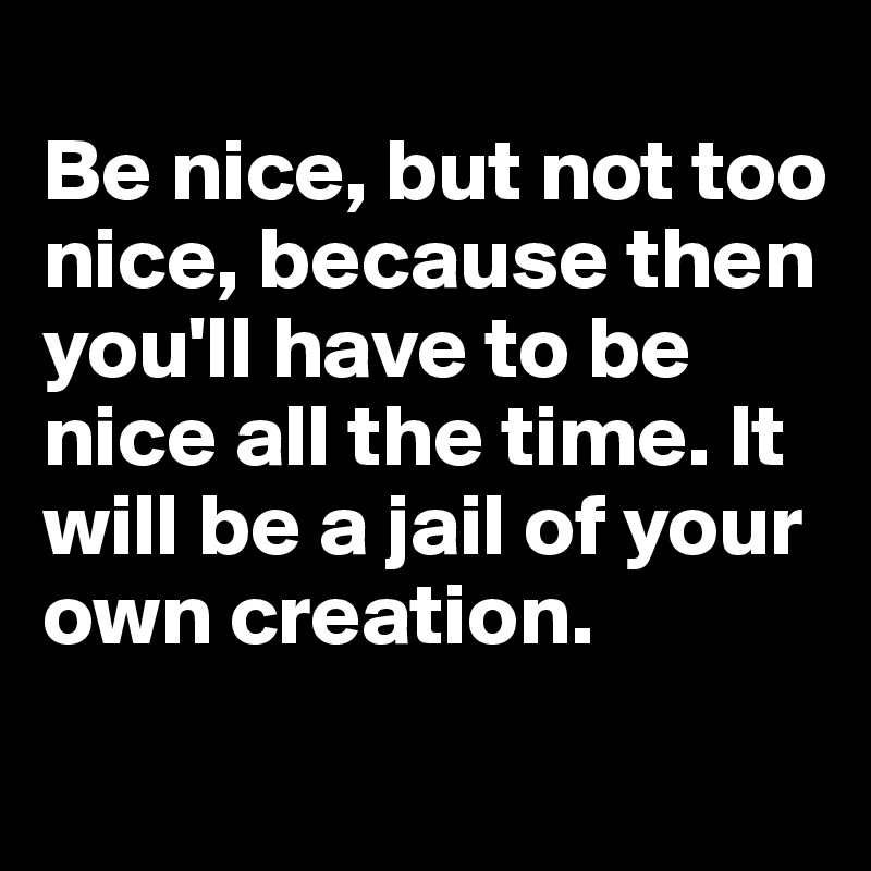 Be nice, but not too nice, because then you'll have to be nice all the time. It will be a jail of your own creation.