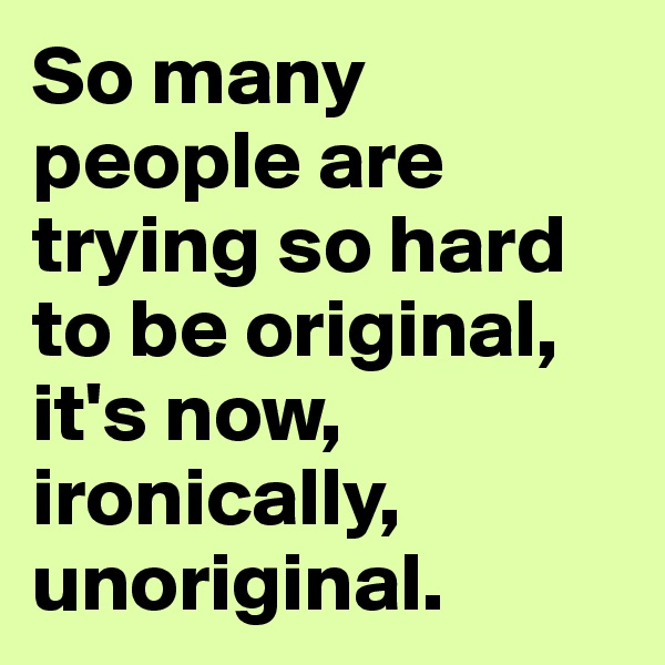 So many people are trying so hard to be original, it's now, ironically, unoriginal.