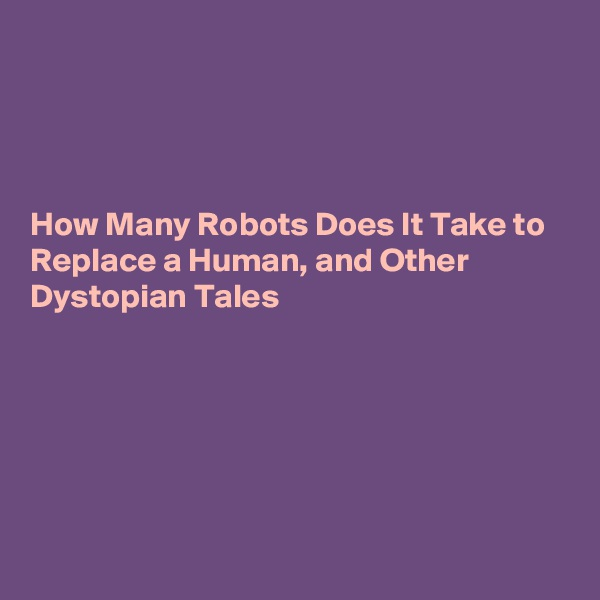 How Many Robots Does It Take to Replace a Human, and Other Dystopian Tales