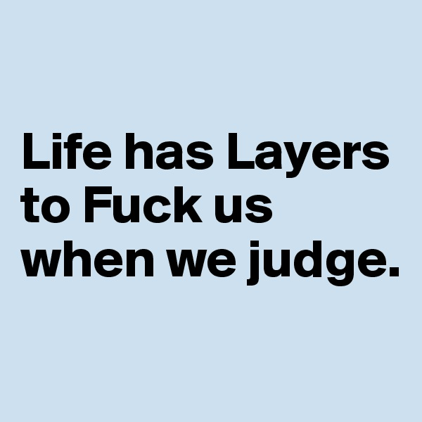 Life has Layers to Fuck us when we judge.