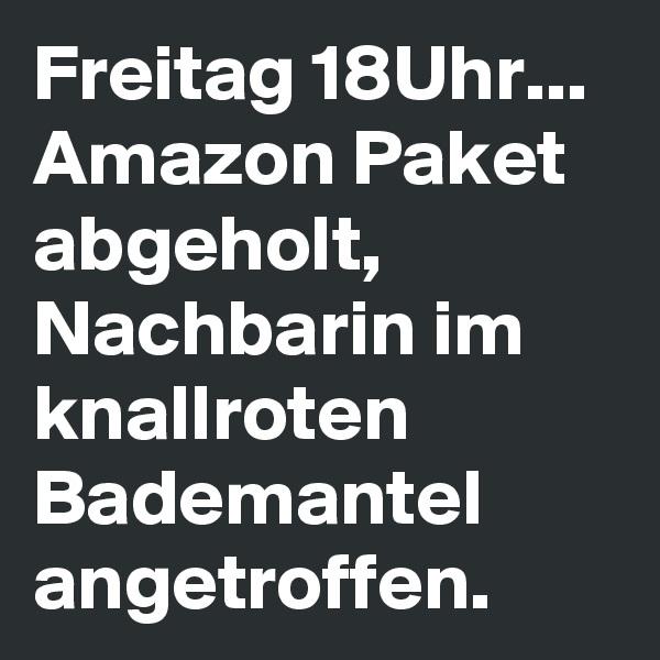 Freitag 18Uhr... Amazon Paket abgeholt, Nachbarin im knallroten Bademantel angetroffen.