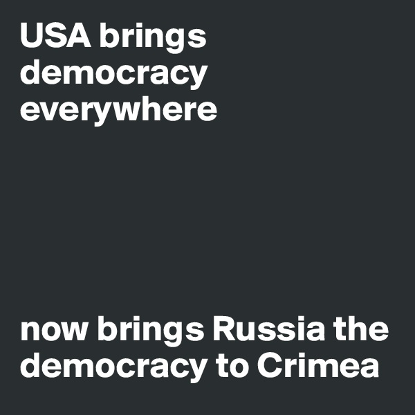 USA brings democracy everywhere      now brings Russia the democracy to Crimea