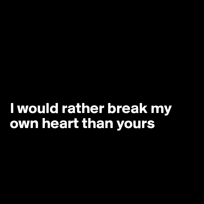 I would rather break my own heart than yours