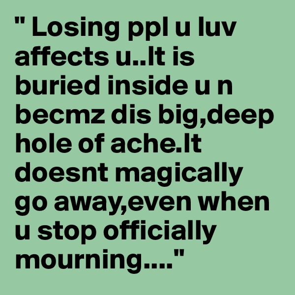 """"""" Losing ppl u luv affects u..It is buried inside u n becmz dis big,deep hole of ache.It doesnt magically go away,even when u stop officially mourning...."""""""
