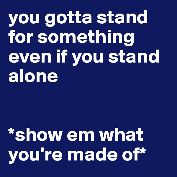 you gotta stand for something even if you stand alone   *show em what you're made of*