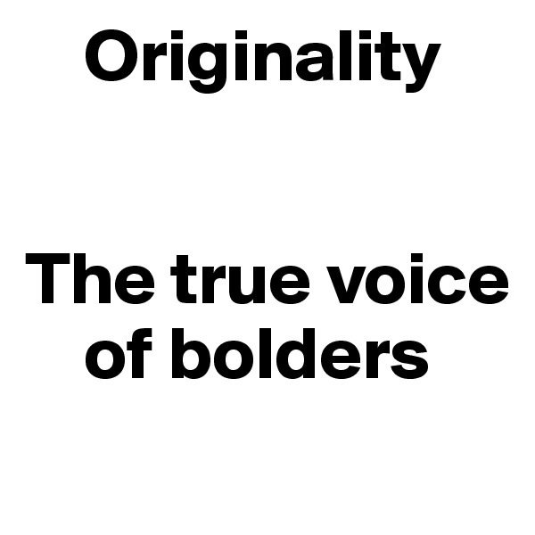 Originality   The true voice         of bolders