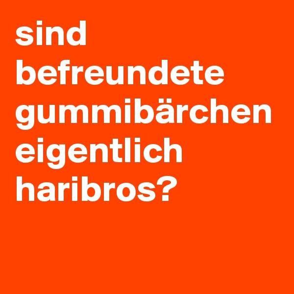 sind befreundete gummibärchen eigentlich haribros?
