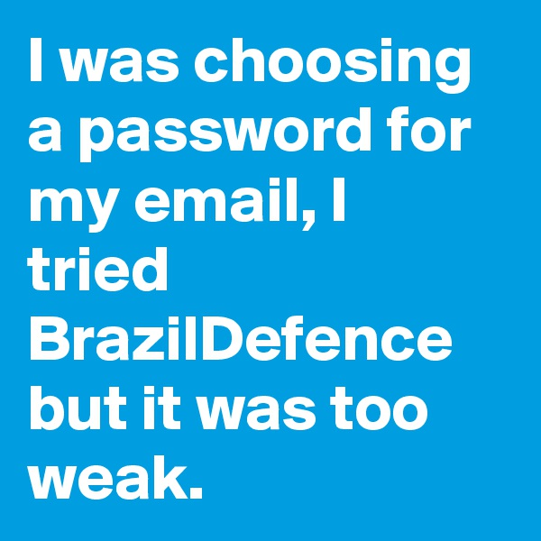 I was choosing a password for my email, I tried BrazilDefence but it was too weak.