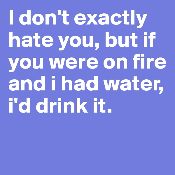 I don't exactly hate you, but if you were on fire and i had water, i'd drink it.