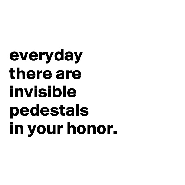everyday there are invisible pedestals in your honor.