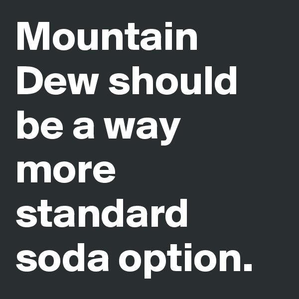 Mountain Dew should be a way more standard soda option.